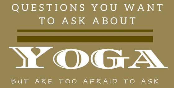 10 Questions You Want to Ask About Yoga but were Afraid to Ask
