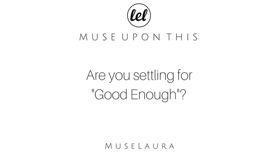 "Musing: Are you settling for ""Good Enough""?"