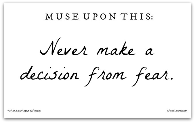 Monday Morning Musing: Never Make a Decision from Fear