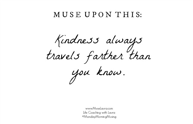 Monday Morning Musing: Kindness always travel further than you think