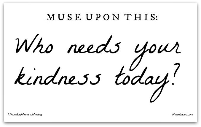 Musing: Who needs your kindness? | Life Coaching with MuseLaura