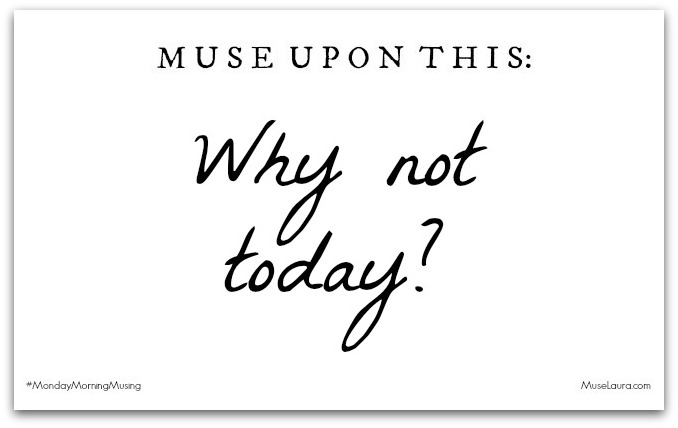 Musing: Why not today | Life Coaching with MuseLaura