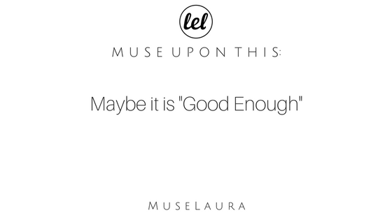 Musing: Maybe it IS Good Enough!